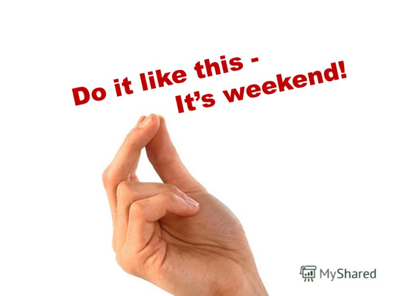 Do it like this - Its weekend!