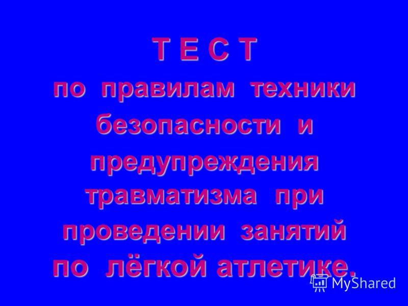 Т Е С Т по правилам техники безопасности и предупреждения травматизма при проведении занятий по лёгкой атлетике.
