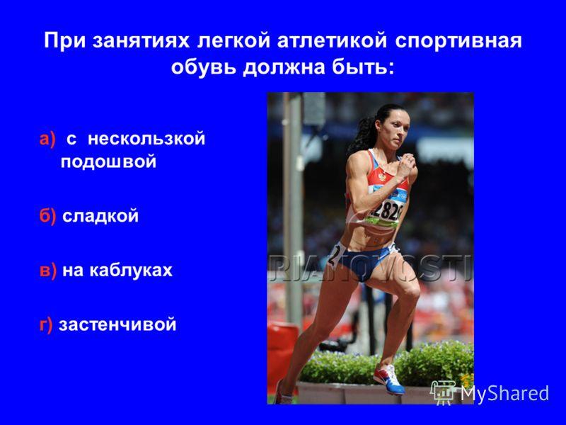 При занятиях легкой атлетикой спортивная обувь должна быть: а) с нескользкой подошвой б) сладкой в) на каблуках г) застенчивой