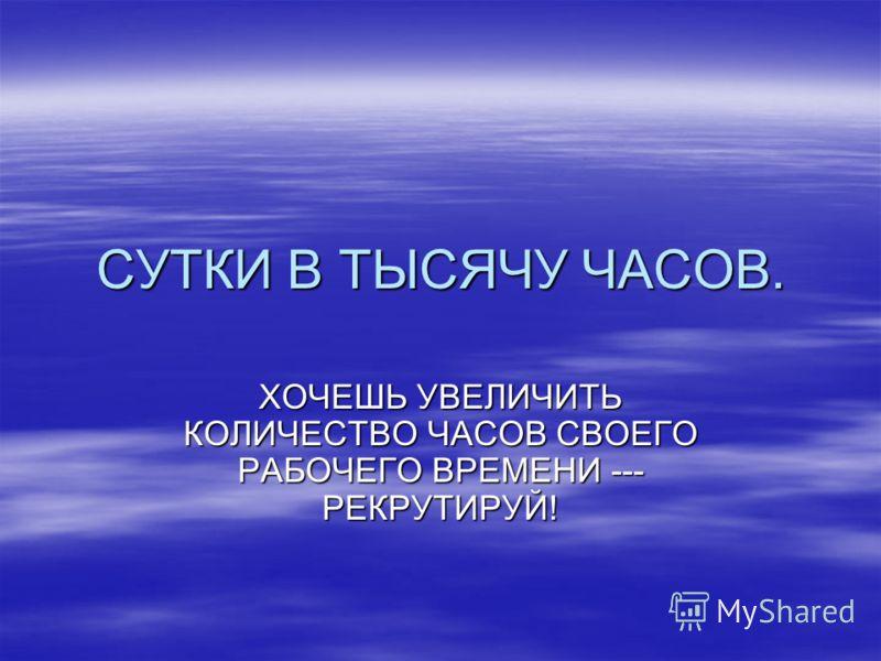 СУТКИ В ТЫСЯЧУ ЧАСОВ. ХОЧЕШЬ УВЕЛИЧИТЬ КОЛИЧЕСТВО ЧАСОВ СВОЕГО РАБОЧЕГО ВРЕМЕНИ --- РЕКРУТИРУЙ!