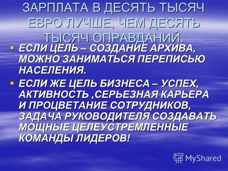 ЗАРПЛАТА В ДЕСЯТЬ ТЫСЯЧ ЕВРО ЛУЧШЕ, ЧЕМ ДЕСЯТЬ ТЫСЯЧ ОПРАВДАНИЙ. ЕСЛИ ЦЕЛЬ – СОЗДАНИЕ АРХИВА, МОЖНО ЗАНИМАТЬСЯ ПЕРЕПИСЬЮ НАСЕЛЕНИЯ. ЕСЛИ ЦЕЛЬ – СОЗДАНИЕ АРХИВА, МОЖНО ЗАНИМАТЬСЯ ПЕРЕПИСЬЮ НАСЕЛЕНИЯ. ЕСЛИ ЖЕ ЦЕЛЬ БИЗНЕСА – УСПЕХ, АКТИВНОСТЬ,СЕРЬЕЗНАЯ