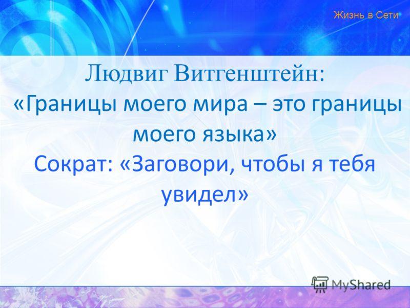 Людвиг Витгенштейн : «Границы моего мира – это границы моего языка» Сократ: «Заговори, чтобы я тебя увидел» Жизнь в Сети