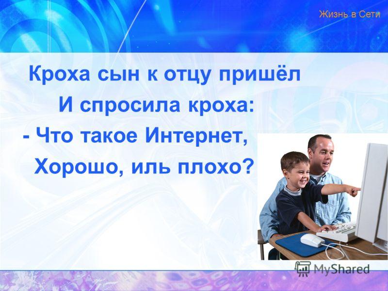 Кроха сын к отцу пришёл И спросила кроха: - Что такое Интернет, Хорошо, иль плохо? Жизнь в Сети