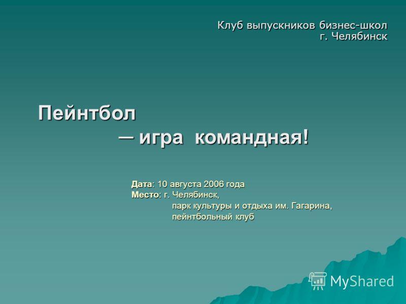 Дата: 10 августа 2006 года Место: г. Челябинск, парк культуры и отдыха им. Гагарина, пейнтбольный клуб Клуб выпускников бизнес-школ г. Челябинск Пейнтбол игра командная!