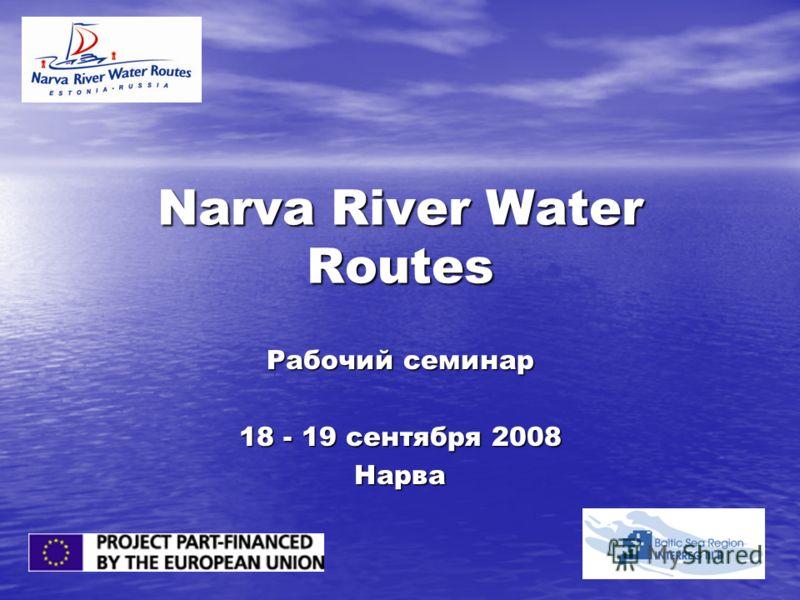 Narva River Water Routes Рабочий семинар 18 - 19 сентября 2008 Нарва