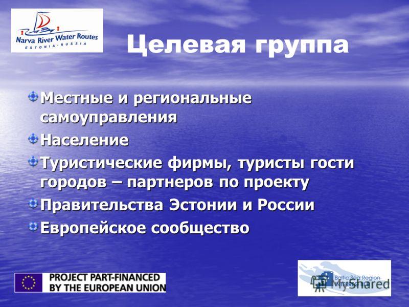 Целевая группа Местные и региональные самоуправления Население Туристические фирмы, туристы гости городов – партнеров по проекту Правительства Эстонии и России Европейское сообщество