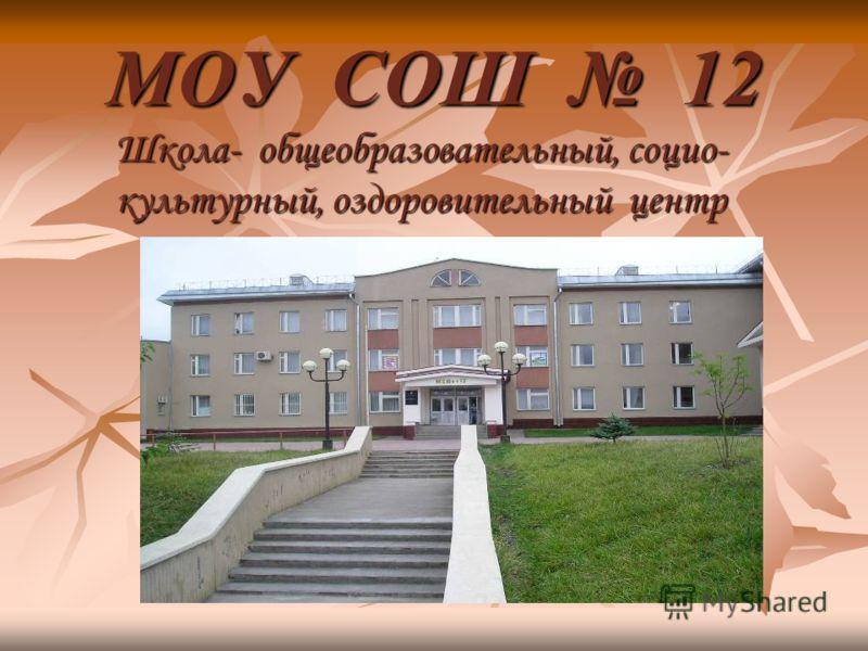 МОУ СОШ 12 Школа- общеобразовательный, социо- культурный, оздоровительный центр