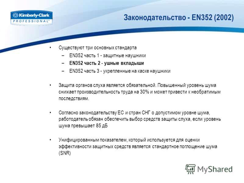 Законодательство - EN352 (2002) Существуют три основных стандарта –EN352 часть 1 - защитные наушники – EN352 часть 2 - ушные вкладыши –EN352 часть 3 - укрепленные на каске наушники Защита органов слуха является обязательной. Повышенный уровень шума с
