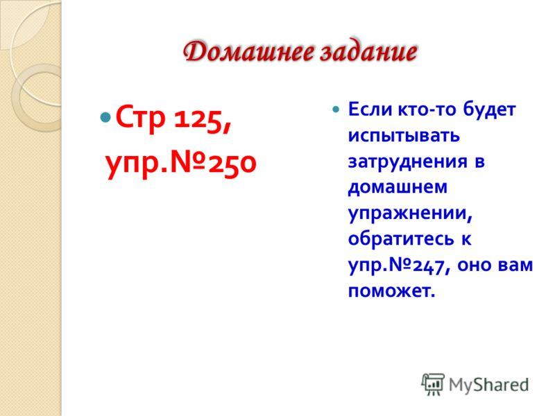 Домашнее задание Домашнее задание Стр 125, упр. 250 Если кто - то будет испытывать затруднения в домашнем упражнении, обратитесь к упр. 247, оно вам поможет.
