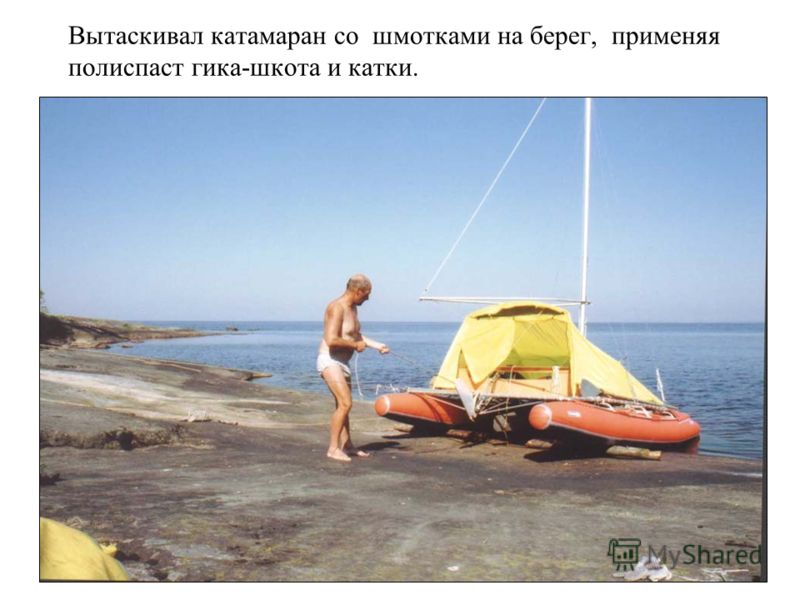 Вытаскивал катамаран со шмотками на берег, применяя полиспаст гика-шкота и катки.