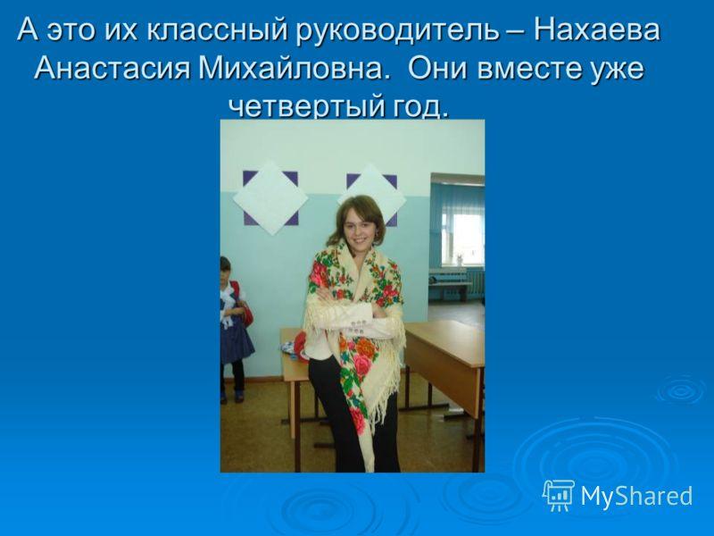 А это их классный руководитель – Нахаева Анастасия Михайловна. Они вместе уже четвертый год.