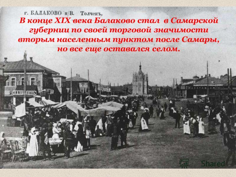 В конце XIX века Балаково стал в Самарской губернии по своей торговой значимости вторым населенным пунктом после Самары, но все еще оставался селом.