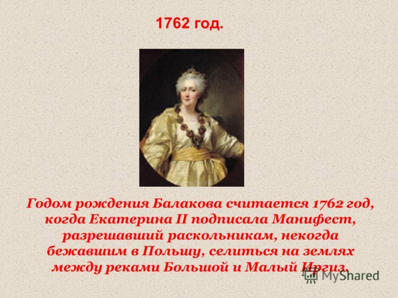 Годом рождения Балакова считается 1762 год, когда Екатерина II подписала Манифест, разрешавший раскольникам, некогда бежавшим в Польшу, селиться на землях между реками Большой и Малый Иргиз. 1762 год.
