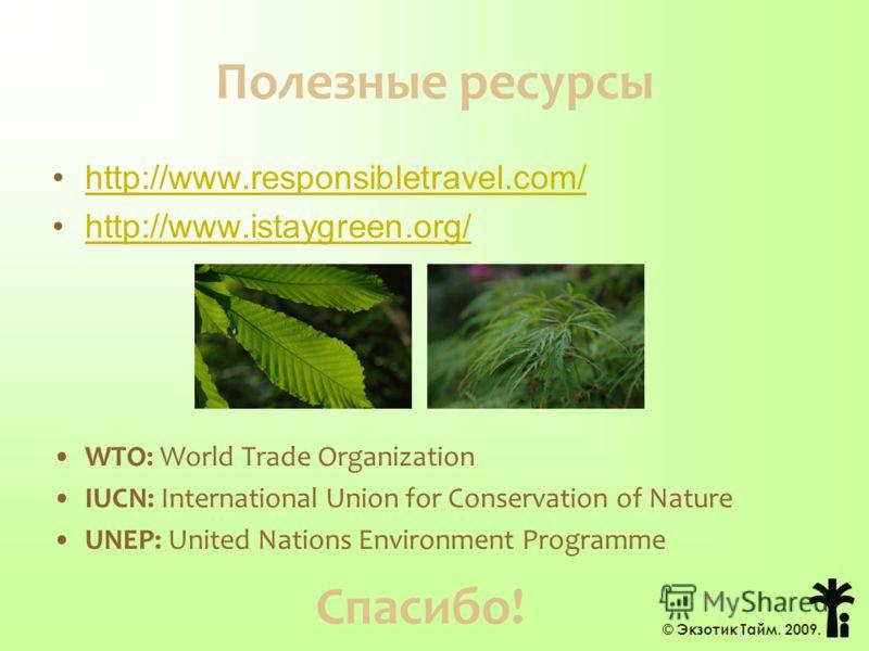 Полезные ресурсы http://www.responsibletravel.com/ http://www.istaygreen.org/ WTO: World Trade Organization IUCN: International Union for Conservation of Nature UNEP: United Nations Environment Programme © Экзотик Тайм. 2009. Спасибо!