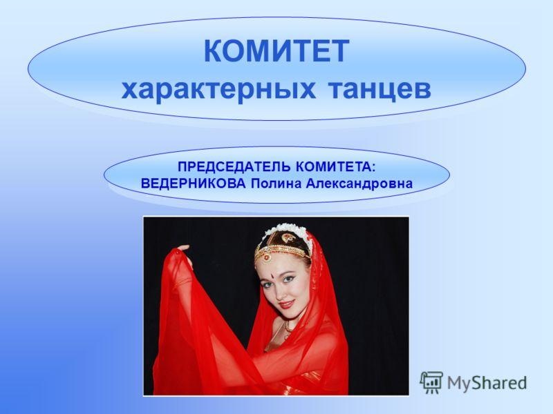 КОМИТЕТ характерных танцев ПРЕДСЕДАТЕЛЬ КОМИТЕТА: ВЕДЕРНИКОВА Полина Александровна ПРЕДСЕДАТЕЛЬ КОМИТЕТА: ВЕДЕРНИКОВА Полина Александровна