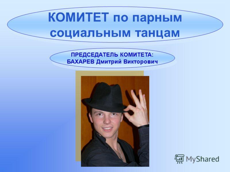 КОМИТЕТ по парным социальным танцам ПРЕДСЕДАТЕЛЬ КОМИТЕТА: БАХАРЕВ Дмитрий Викторович ПРЕДСЕДАТЕЛЬ КОМИТЕТА: БАХАРЕВ Дмитрий Викторович