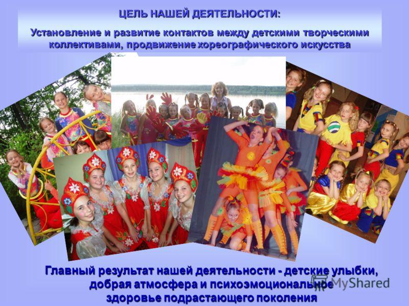ЦЕЛЬ НАШЕЙ ДЕЯТЕЛЬНОСТИ: Установление и развитие контактов между детскими творческими коллективами, продвижение хореографического искусства Главный результат нашей деятельности - детские улыбки, добрая атмосфера и психоэмоциональное здоровье подраста