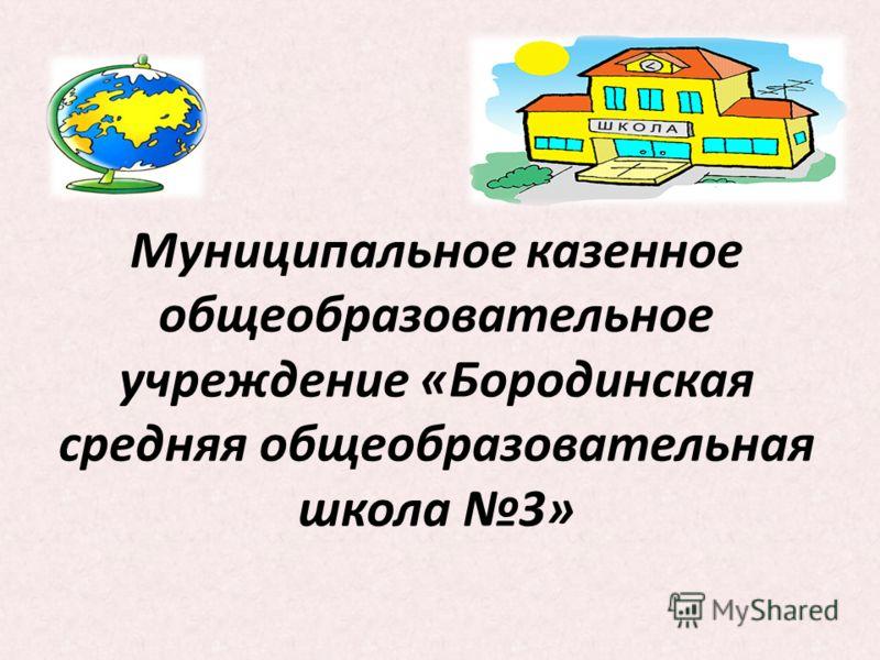 Муниципальное казенное общеобразовательное учреждение «Бородинская средняя общеобразовательная школа 3»