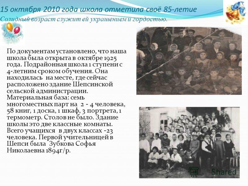 15 октября 2010 года школа отметила своё 85-летие Солидный возраст служит ей украшением и гордостью. По документам установлено, что наша школа была открыта в октябре 1925 года. Подрайонная школа 1 ступени с 4-летним сроком обучения. Она находилась на