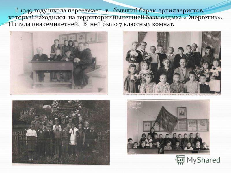 В 1949 году школа переезжает в бывший барак артиллеристов, который находился на территории нынешней базы отдыха «Энергетик». И стала она семилетней. В ней было 7 классных комнат.