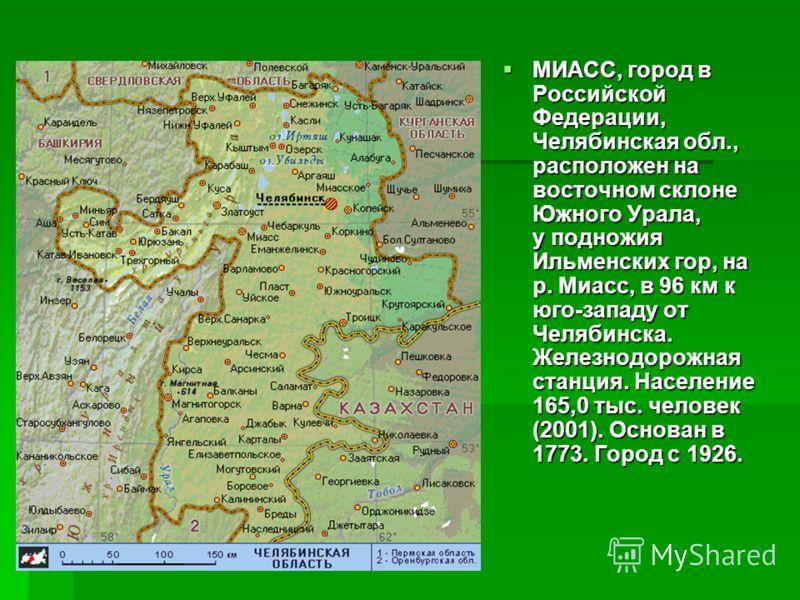 МИАСС, город в Российской Федерации, Челябинская обл., расположен на восточном склоне Южного Урала, у подножия Ильменских гор, на р. Миасс, в 96 км к юго-западу от Челябинска. Железнодорожная станция. Население 165,0 тыс. человек (2001). Основан в 17