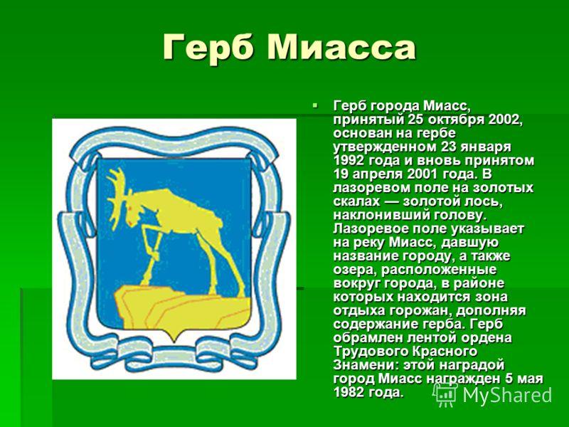 Герб Миасса Герб города Миасс, принятый 25 октября 2002, основан на гербе утвержденном 23 января 1992 года и вновь принятом 19 апреля 2001 года. В лазоревом поле на золотых скалах золотой лось, наклонивший голову. Лазоревое поле указывает на реку Миа