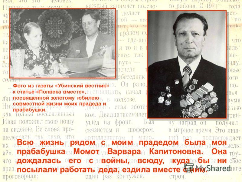 Всю жизнь рядом с моим прадедом была моя прабабушка Момот Варвара Капитоновна. Она дождалась его с войны, всюду, куда бы ни посылали работать деда, ездила вместе с ним. Фото из газеты «Убинский вестник» к статье «Полвека вместе», посвященной золотому