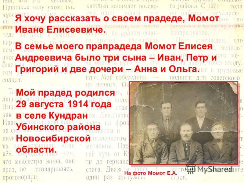 Я хочу рассказать о своем прадеде, Момот Иване Елисеевиче. В семье моего прапрадеда Момот Елисея Андреевича было три сына – Иван, Петр и Григорий и две дочери – Анна и Ольга. Мой прадед родился 29 августа 1914 года в селе Кундран Убинского района Нов