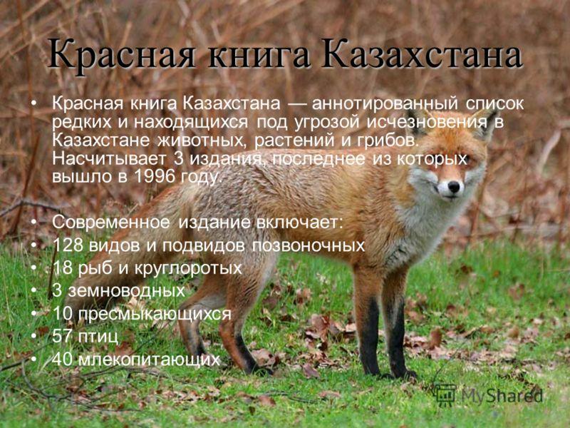 Красная книга Казахстана Красная книга Казахстана аннотированный список редких и находящихся под угрозой исчезновения в Казахстане животных, растений и грибов. Насчитывает 3 издания, последнее из которых вышло в 1996 году. Современное издание включае