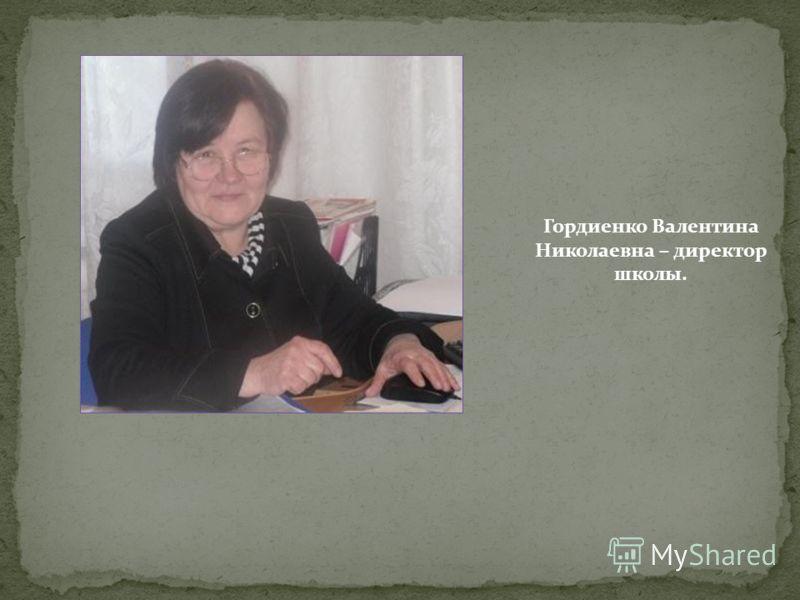 Гордиенко Валентина Николаевна – директор школы.