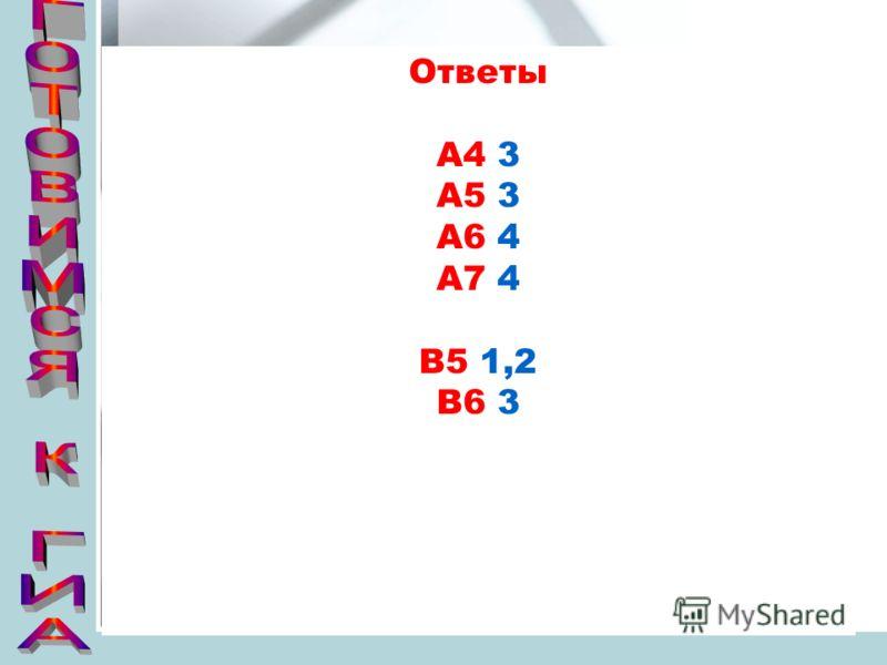 Ответы А4 3 А5 3 А6 4 А7 4 В5 1,2 В6 3