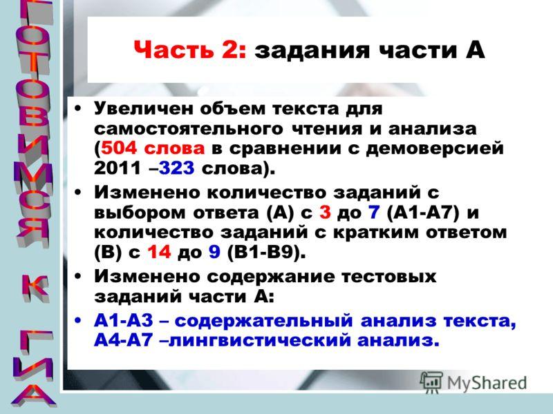 Часть 2: задания части А Увеличен объем текста для самостоятельного чтения и анализа (504 слова в сравнении с демоверсией 2011 –323 слова). Изменено количество заданий с выбором ответа (А) с 3 до 7 (А1-А7) и количество заданий с кратким ответом (В) с