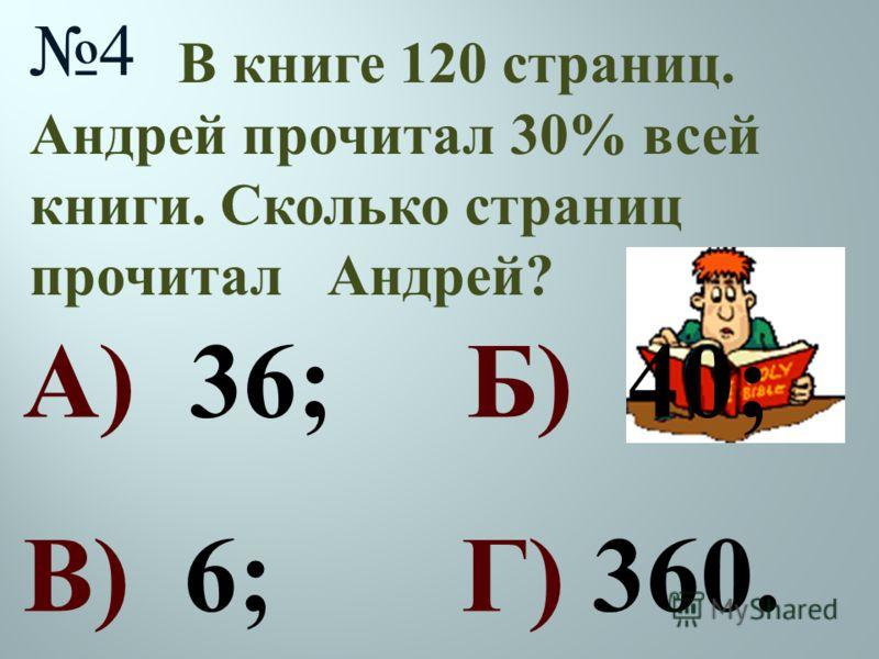 В книге 120 страниц. Андрей прочитал 30% всей книги. Сколько страниц прочитал Андрей ? 4 А) 36; Б) 40; В) 6; Г) 360.