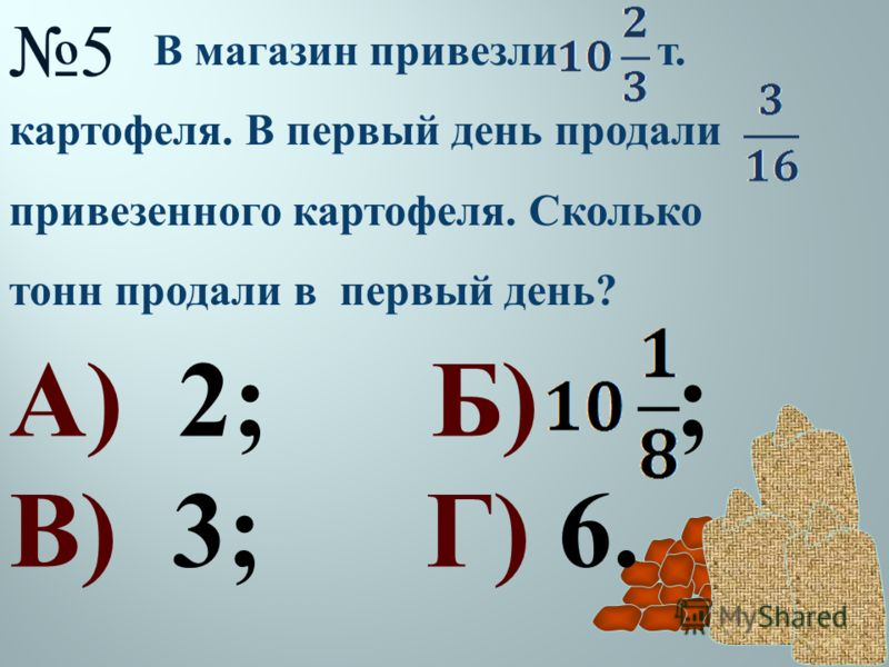 5 В магазин привезли т. картофеля. В первый день продали привезенного картофеля. Сколько тонн продали в первый день ? А) 2; Б) ; В) 3; Г) 6.