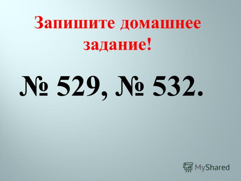 Запишите домашнее задание! 529, 532.