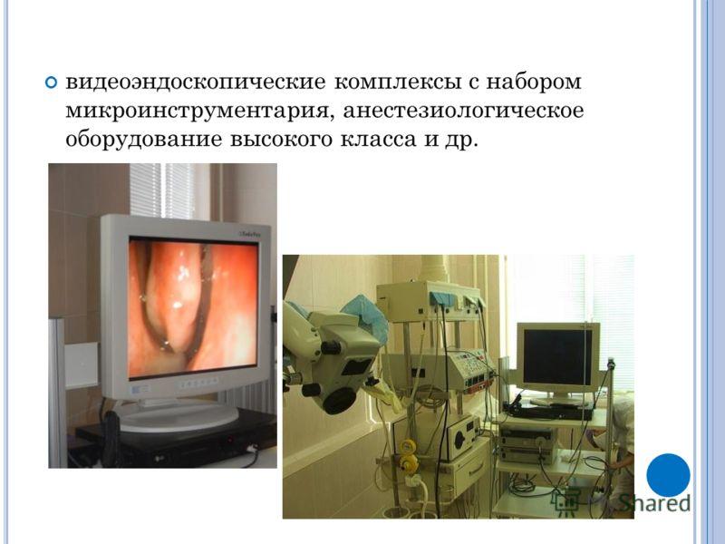 видеоэндоскопические комплексы с набором микроинструментария, анестезиологическое оборудование высокого класса и др.