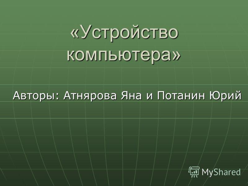 «Устройство компьютера» Авторы: Атнярова Яна и Потанин Юрий
