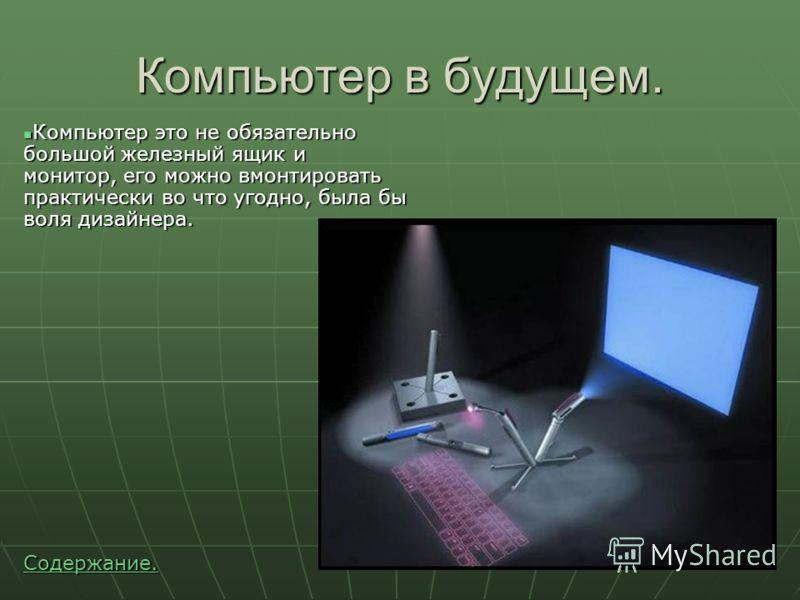 Компьютер в будущем. Компьютер это не обязательно большой железный ящик и монитор, его можно вмонтировать практически во что угодно, была бы воля дизайнера. Компьютер это не обязательно большой железный ящик и монитор, его можно вмонтировать практиче