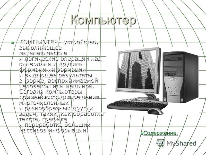 Компьютер КОМПЬЮТЕР - устройство, выполняющее математические и логические операции над символами и другими формами информации и выдающее результаты в форме, воспринимаемой человеком или машиной. Сегодня компьютеры применяются для решения многочисленн
