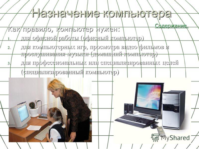 Назначение компьютера Как правило, компьютер нужен: 1. для офисной работы (офисный компьютер) 2. для компьютерных игр, просмотра видео фильмов и прослушивания музыки (домашний компьютер) 3. для профессиональных или специализированных целей (специализ