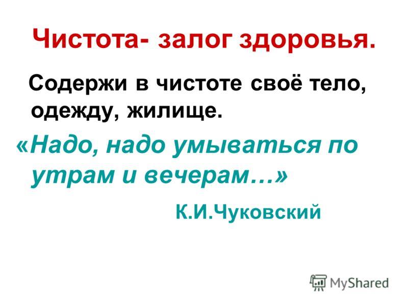 Чистота- залог здоровья. Содержи в чистоте своё тело, одежду, жилище. «Надо, надо умываться по утрам и вечерам…» К.И.Чуковский