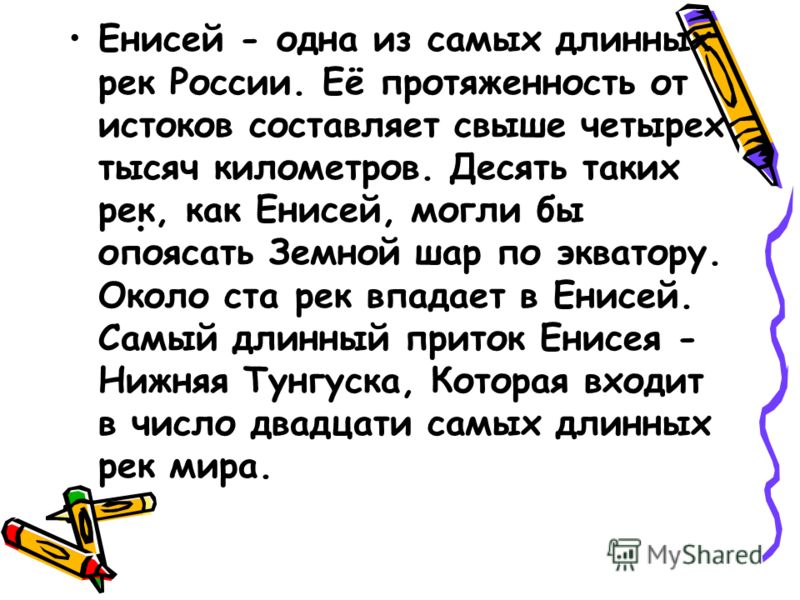Енисей - одна из самых длинных рек России. Её протяженность от истоков составляет свыше четырех тысяч километров. Десять таких рек, как Енисей, могли бы опоясать Земной шар по экватору. Около ста рек впадает в Енисей. Самый длинный приток Енисея - Ни