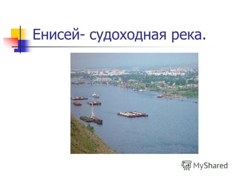 Енисей- судоходная река.