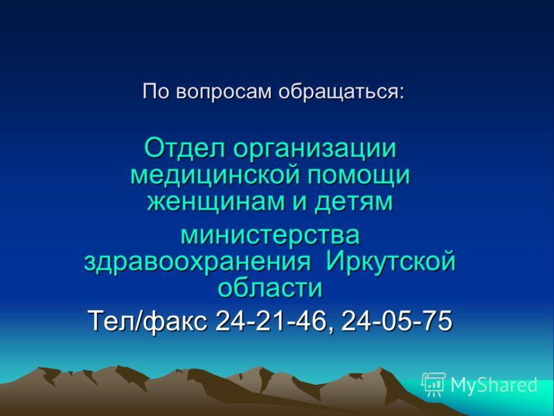 По вопросам обращаться: Отдел организации медицинской помощи женщинам и детям министерства здравоохранения Иркутской области Тел/факс 24-21-46, 24-05-75
