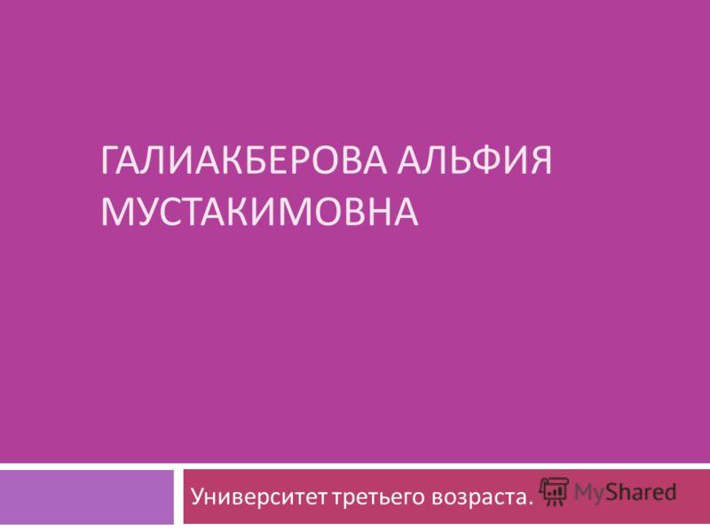ГАЛИАКБЕРОВА АЛЬФИЯ МУСТАКИМОВНА Университет третьего возраста.