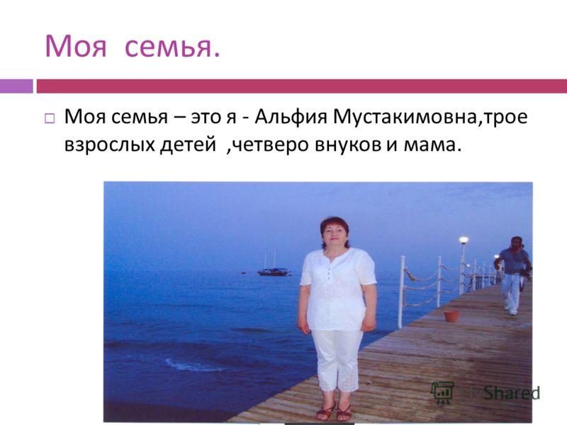 Моя семья. Моя семья – это я - Альфия Мустакимовна, трое взрослых детей, четверо внуков и мама.