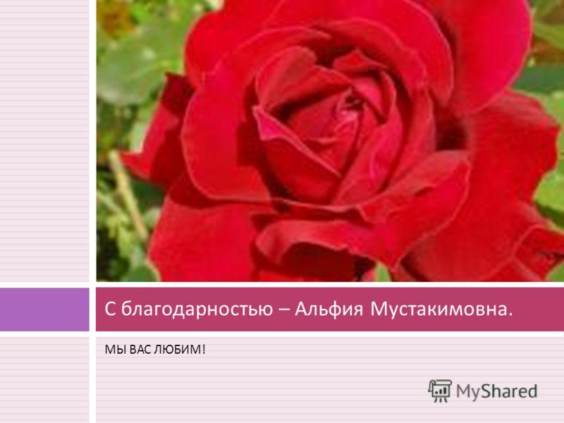 МЫ ВАС ЛЮБИМ ! С благодарностью – Альфия Мустакимовна.