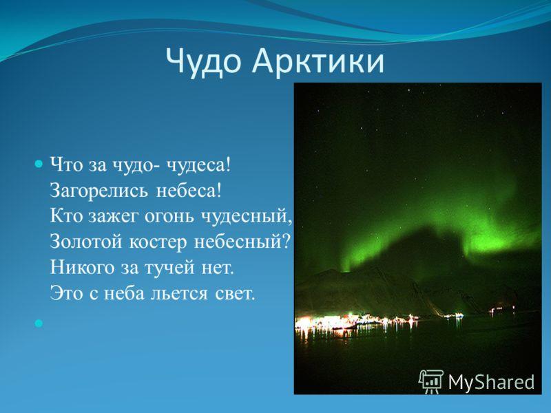 Чудо Арктики Что за чудо- чудеса! Загорелись небеса! Кто зажег огонь чудесный, Золотой костер небесный? Никого за тучей нет. Это с неба льется свет.