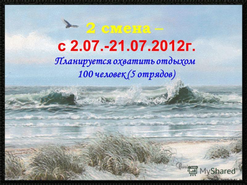 2 смена Планируется охватить отдыхом 100 человек (5 отрядов) 2 смена – с 2.07.-21.07.2012г. Планируется охватить отдыхом 100 человек (5 отрядов)