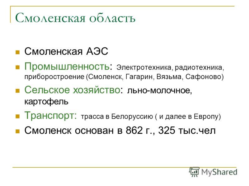 Смоленская область Смоленская АЭС Промышленность: Электротехника, радиотехника, приборостроение (Смоленск, Гагарин, Вязьма, Сафоново) Сельское хозяйство: льно-молочное, картофель Транспорт: трасса в Белоруссию ( и далее в Европу) Смоленск основан в 8